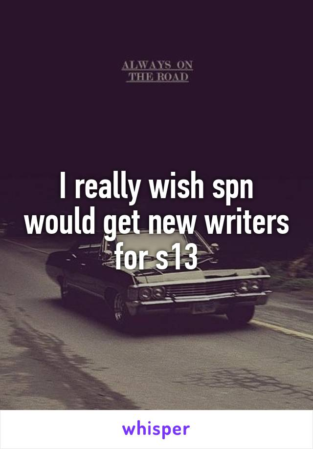 I really wish spn would get new writers for s13