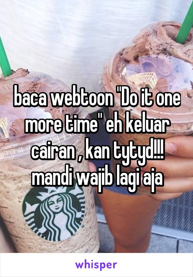 Baca Webtoon Do It One More Time Eh Keluar Cairan Kan Tytyd