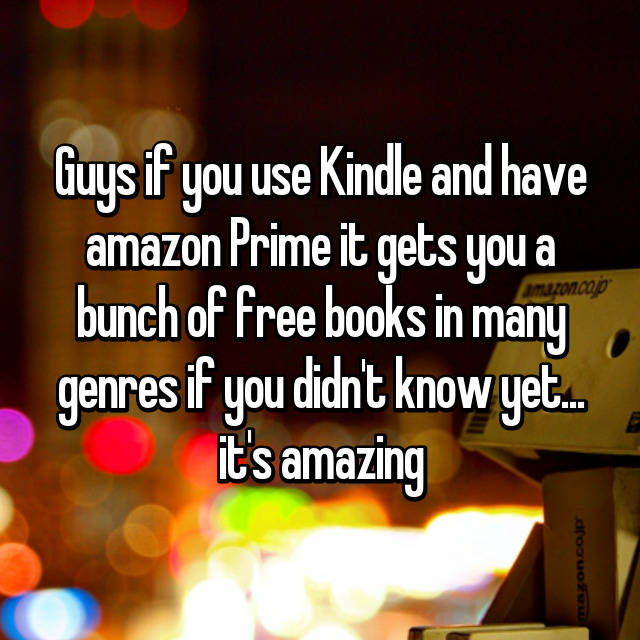 Guys if you use Kindle and have amazon Prime it gets you a bunch of free books in many genres if you didn't know yet... it's amazing