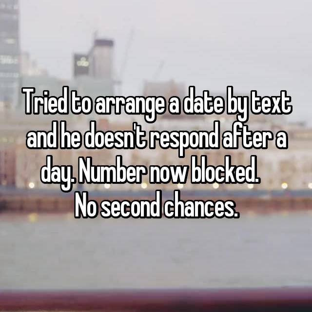 Tried to arrange a date by text and he doesn't respond after a day. Number now blocked. 😃😃   No second chances.