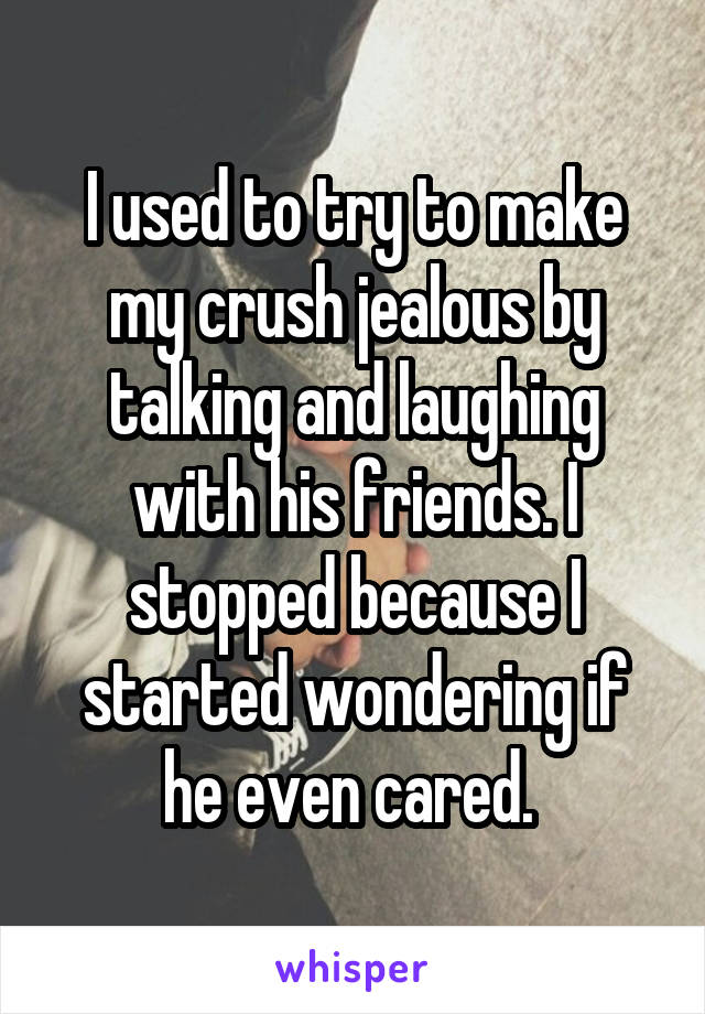 I used to try to make my crush jealous by talking and laughing with his friends. I stopped because I started wondering if he even cared.