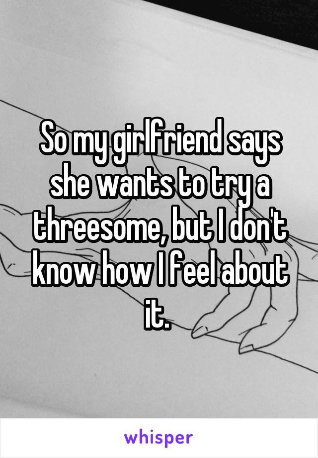 So my girlfriend says she wants to try a threesome, but I don't know how I feel about it.