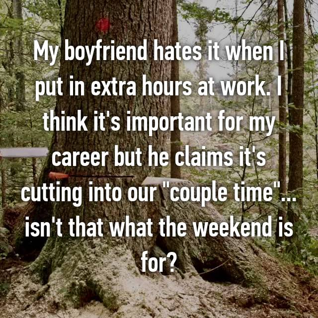 "My boyfriend hates it when I put in extra hours at work. I think it's important for my career but he claims it's cutting into our ""couple time""... isn't that what the weekend is for?"