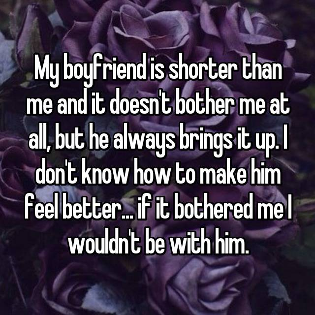 My boyfriend is shorter than me and it doesn't bother me at all, but he always brings it up. I don't know how to make him feel better... if it bothered me I wouldn't be with him.