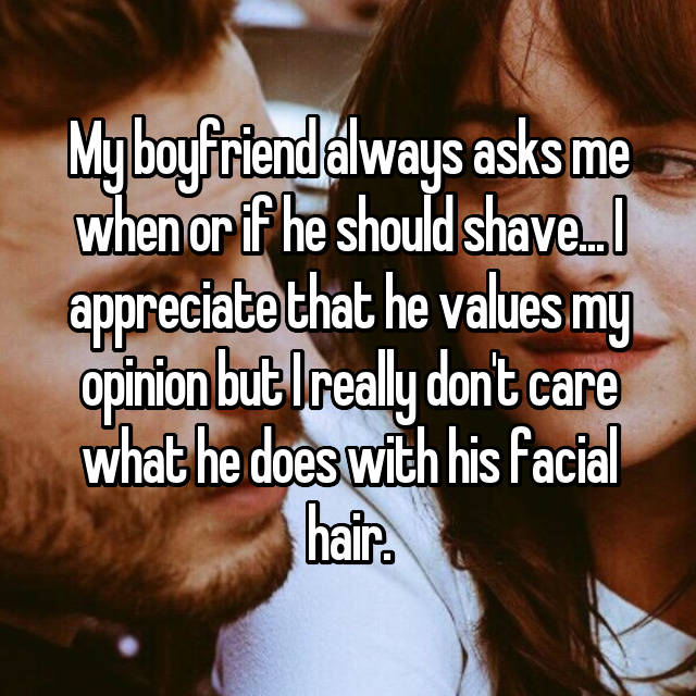 My boyfriend always asks me when or if he should shave... I appreciate that he values my opinion but I really don't care what he does with his facial hair.