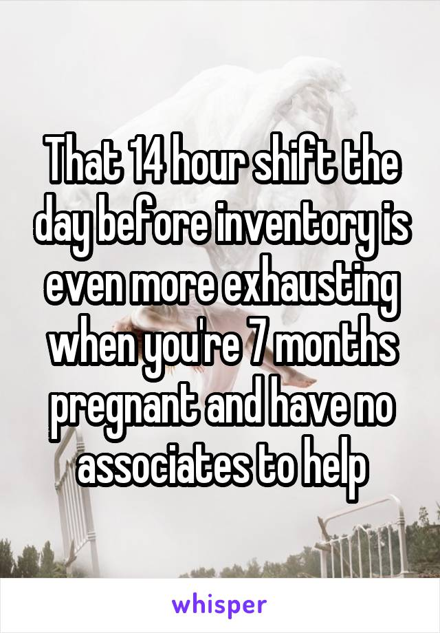 That 14 hour shift the day before inventory is even more exhausting when you're 7 months pregnant and have no associates to help