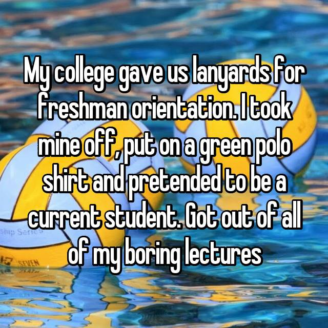 My college gave us lanyards for freshman orientation. I took mine off, put on a green polo shirt and pretended to be a current student. Got out of all of my boring lectures