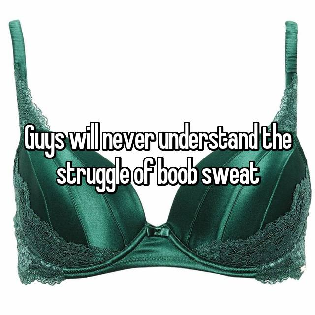 Guys will never understand the struggle of boob sweat