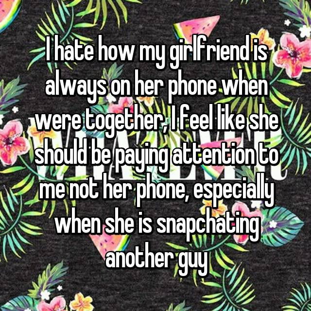 I hate how my girlfriend is always on her phone when were together, I feel like she should be paying attention to me not her phone, especially when she is snapchating another guy