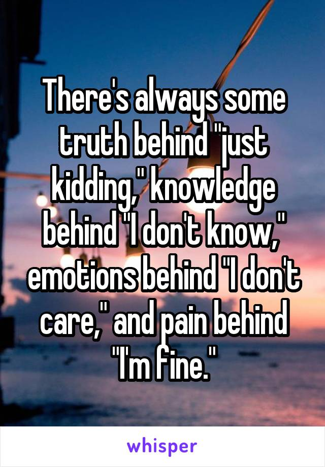 there s always some truth behind just kidding knowledge behind i