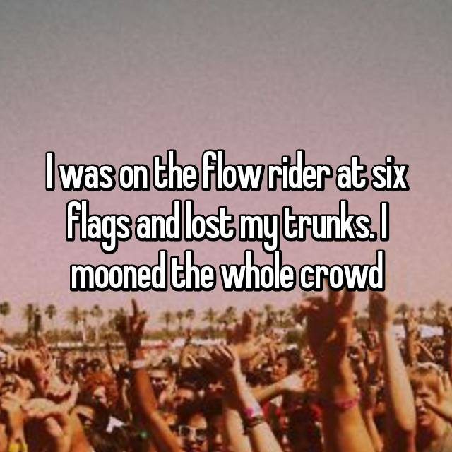 I was on the flow rider at six flags and lost my trunks. I mooned the whole crowd