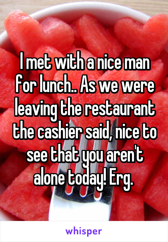 I met with a nice man for lunch.. As we were leaving the restaurant the cashier said, nice to see that you aren't alone today! Erg.