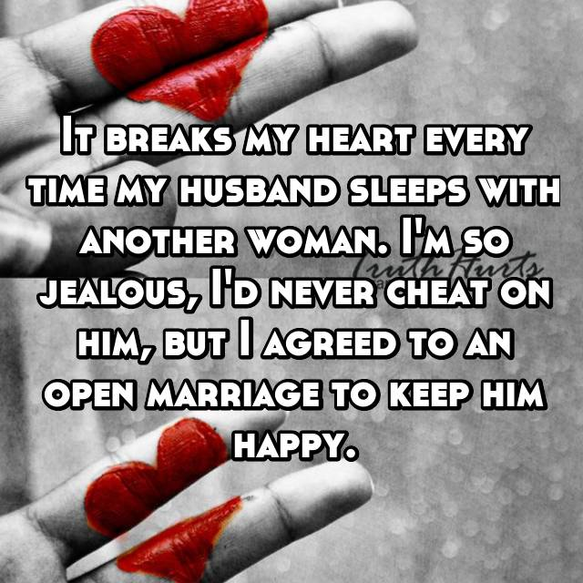 It breaks my heart every time my husband sleeps with another woman. I'm so jealous, I'd never cheat on him, but I agreed to an open marriage to keep him happy.