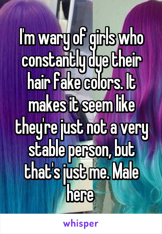 I'm wary of girls who constantly dye their hair fake colors. It makes it seem like they're just not a very stable person, but that's just me. Male here