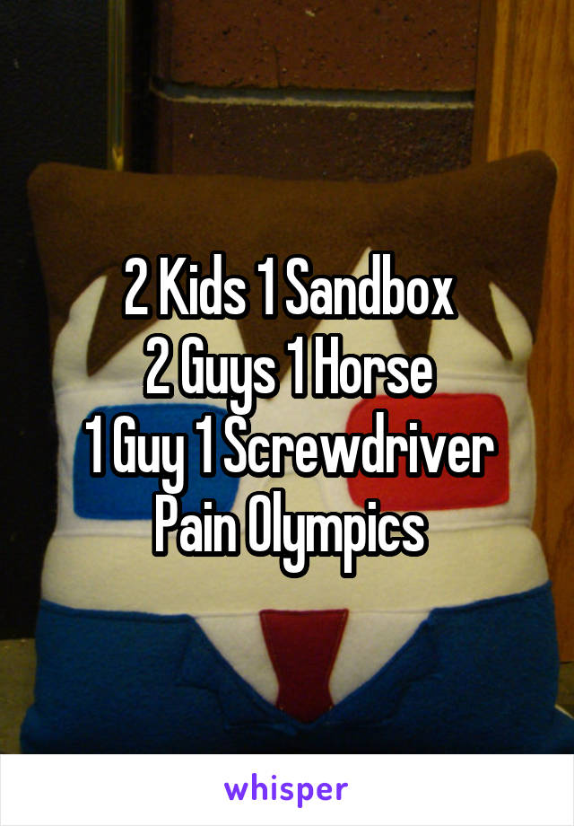 2 Kids 1 Sandbox Guys Horse Guy Screwdriver Pain Olympics