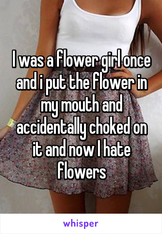 I was a flower girl once and i put the flower in my mouth and accidentally choked on it and now I hate flowers