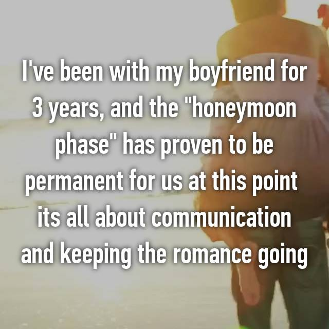 "I've been with my boyfriend for 3 years, and the ""honeymoon phase"" has proven to be permanent for us at this point 😁 its all about communication and keeping the romance going"