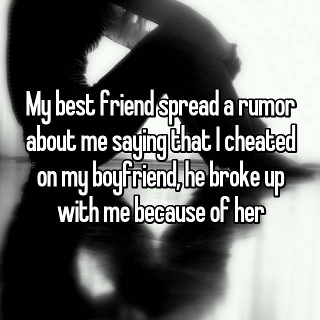 My best friend spread a rumor about me saying that I cheated on my boyfriend, he broke up with me because of her