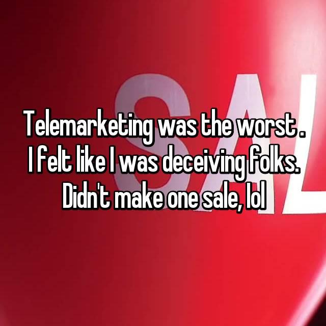 Telemarketing was the worst . I felt like I was deceiving folks. Didn't make one sale, Iol