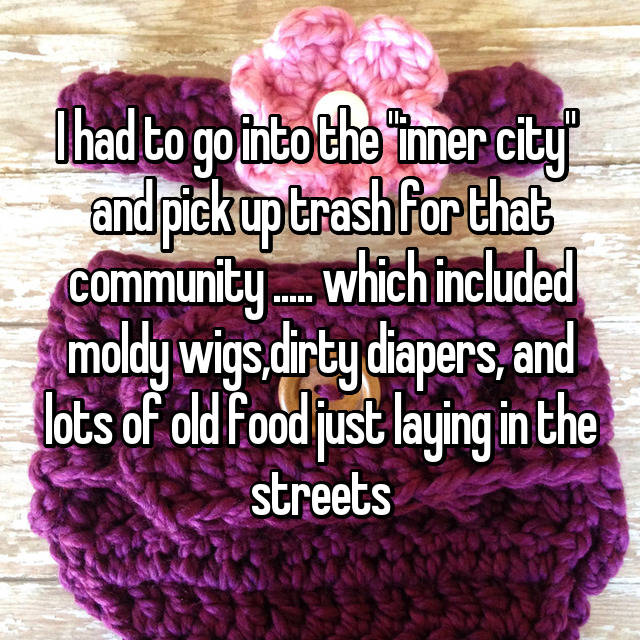 "I had to go into the ""inner city""  and pick up trash for that community ..... which included moldy wigs,dirty diapers, and lots of old food just laying in the streets"