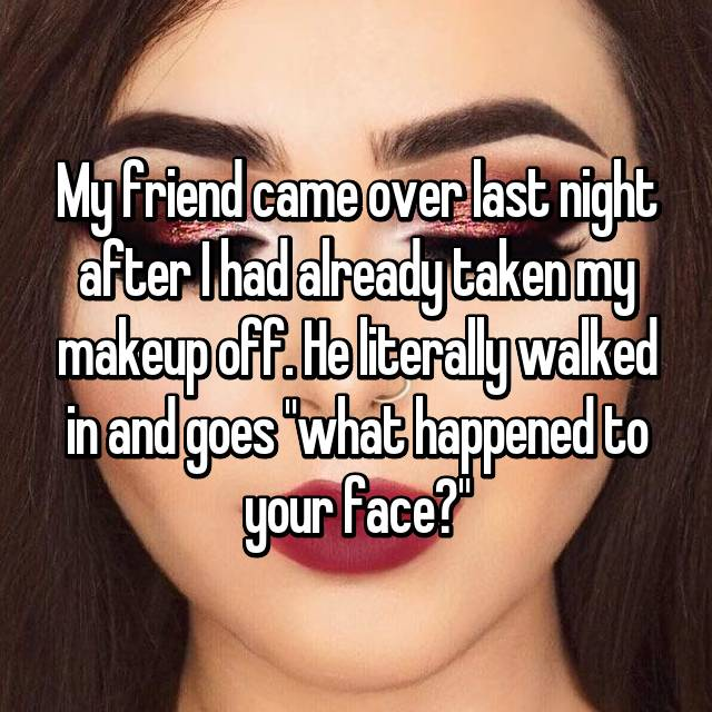 """My friend came over last night after I had already taken my makeup off. He literally walked in and goes """"what happened to your face?"""""""