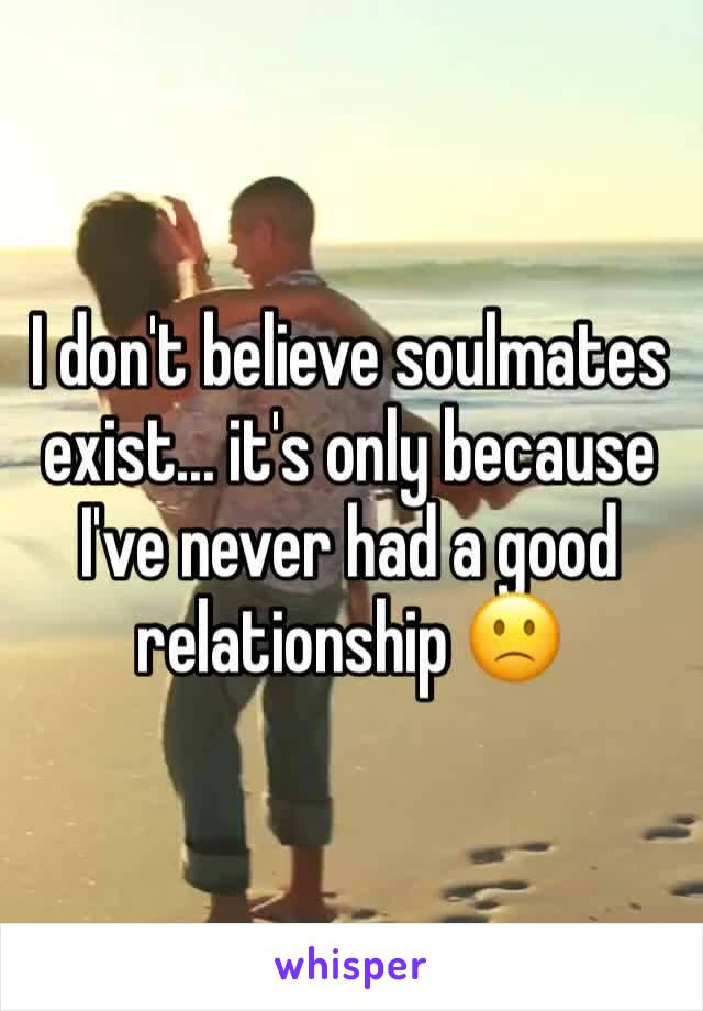 I don't believe soulmates exist... it's only because I've never had a good relationship 🙁