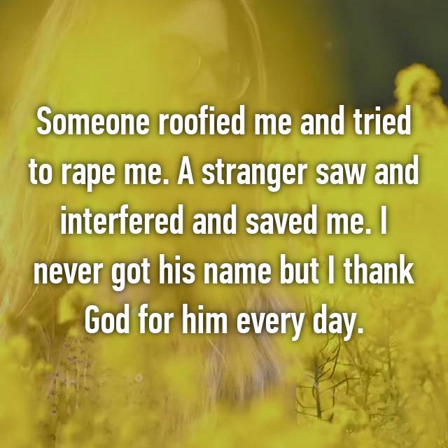 Someone roofied me and tried to rape me. A stranger saw and interfered and saved me. I never got his name but I thank God for him every day.