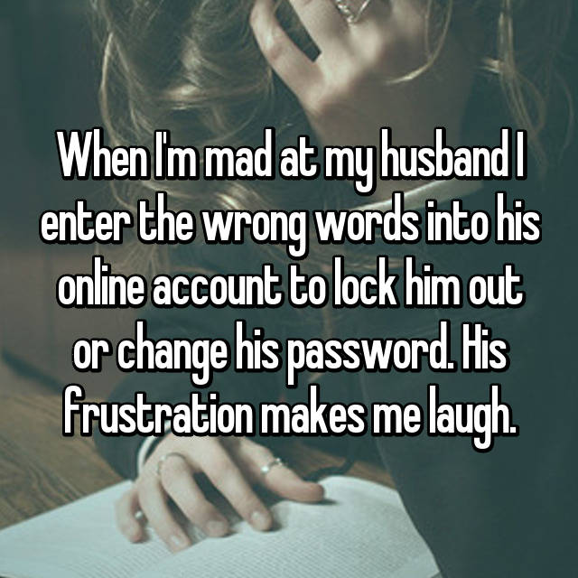 When I'm mad at my husband I enter the wrong words into his online account to lock him out or change his password. His frustration makes me laugh.