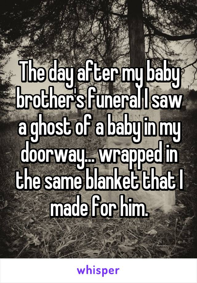 The day after my baby brother's funeral I saw a ghost of a baby in my doorway... wrapped in the same blanket that I made for him.