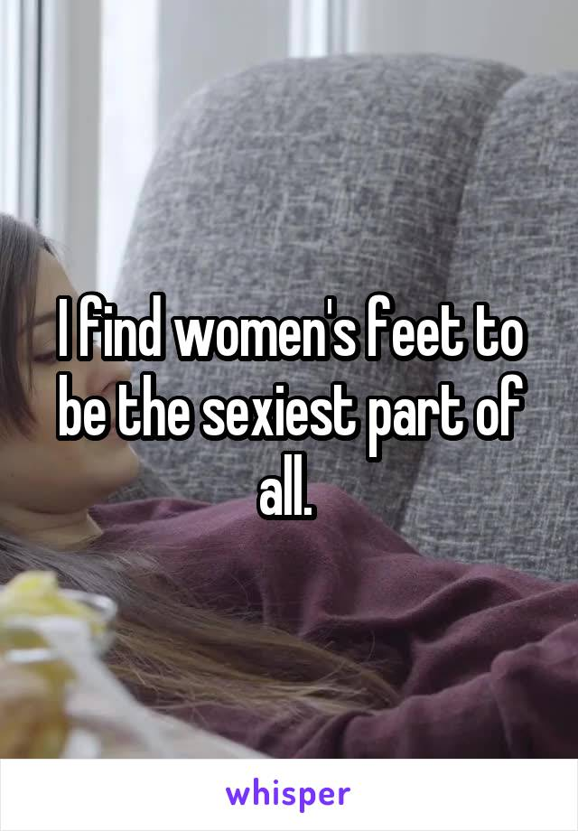 I find women's feet to be the sexiest part of all.