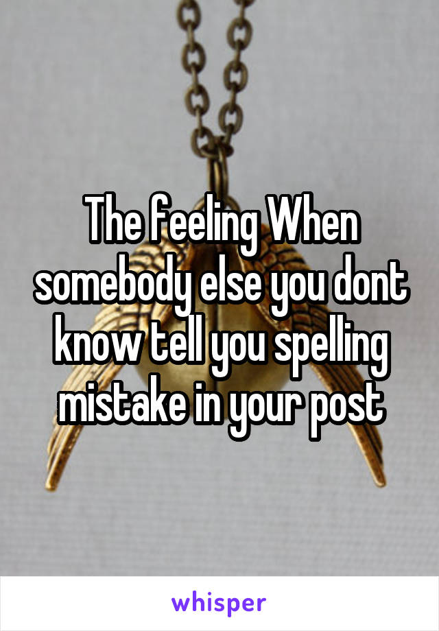 The feeling When somebody else you dont know tell you spelling mistake in your post