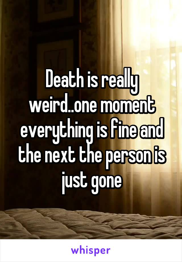 Death is really weird..one moment everything is fine and the next the person is just gone