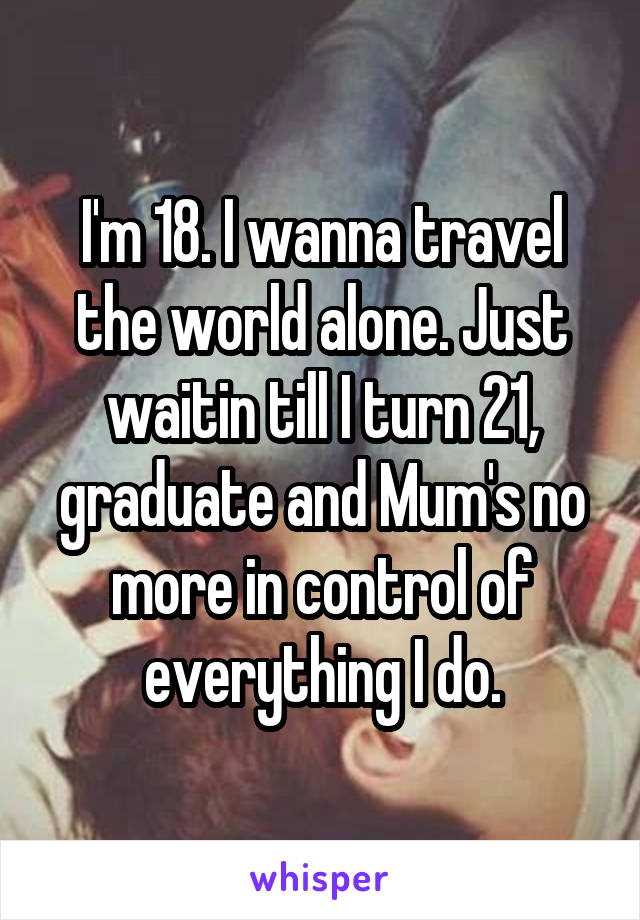 I'm 18. I wanna travel the world alone. Just waitin till I turn 21, graduate and Mum's no more in control of everything I do.
