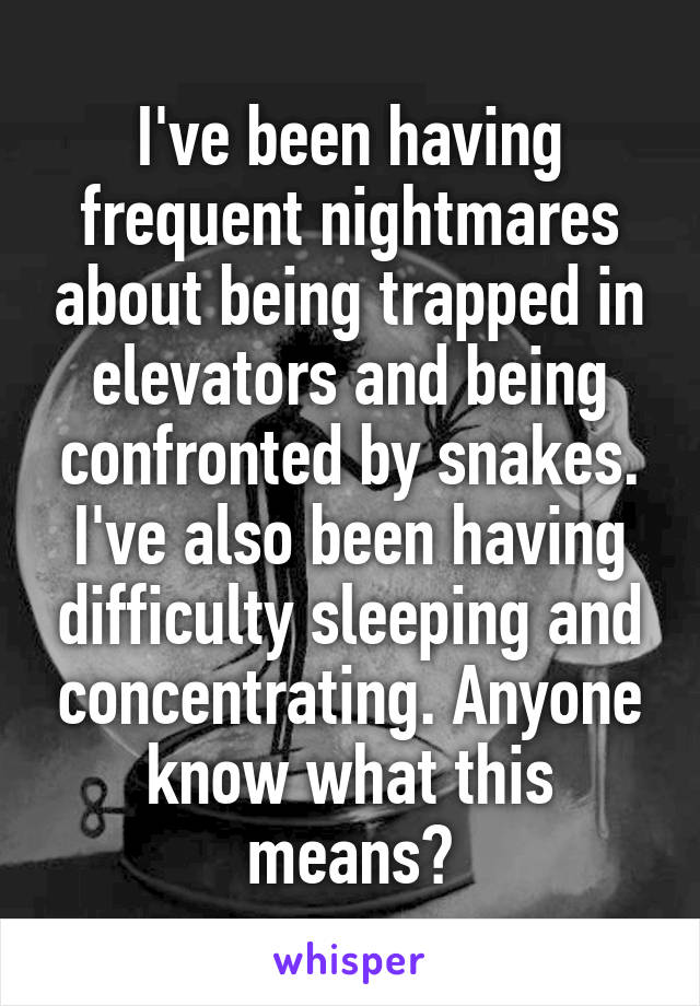 I've been having frequent nightmares about being trapped in elevators and being confronted by snakes. I've also been having difficulty sleeping and concentrating. Anyone know what this means?