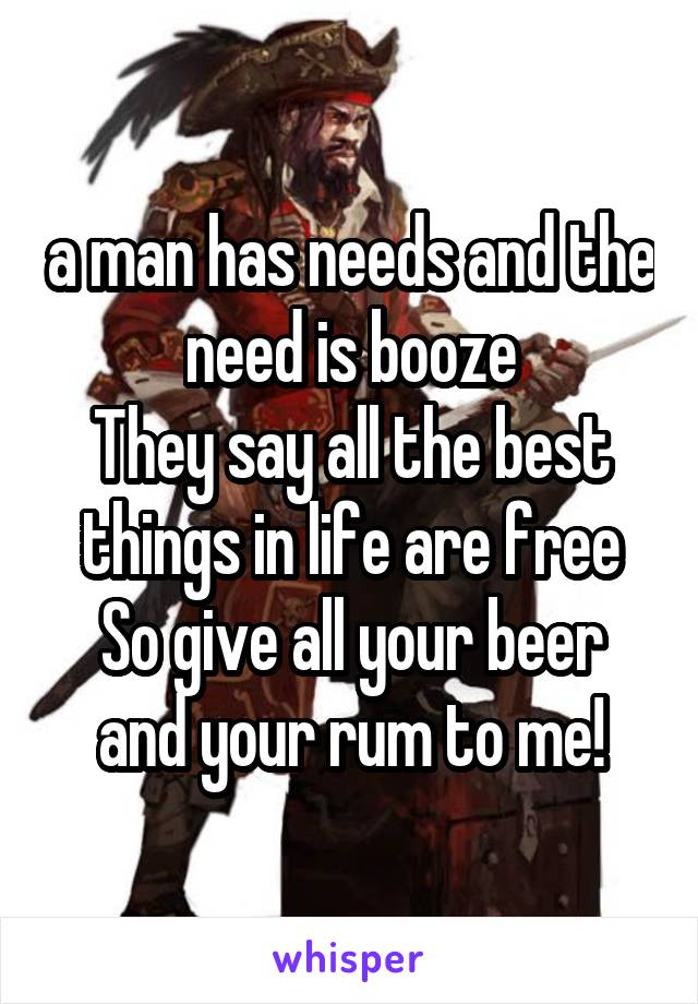 a man has needs and the need is booze They say all the best things in life are free So give all your beer and your rum to me!