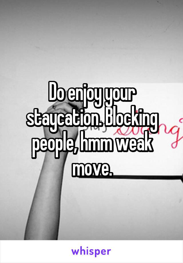Do enjoy your staycation. Blocking people, hmm weak move.