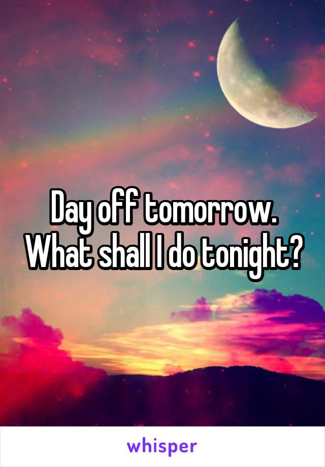 Day off tomorrow. What shall I do tonight?