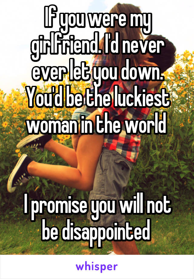 If you were my girlfriend. I'd never ever let you down. You'd be the luckiest woman in the world    I promise you will not be disappointed