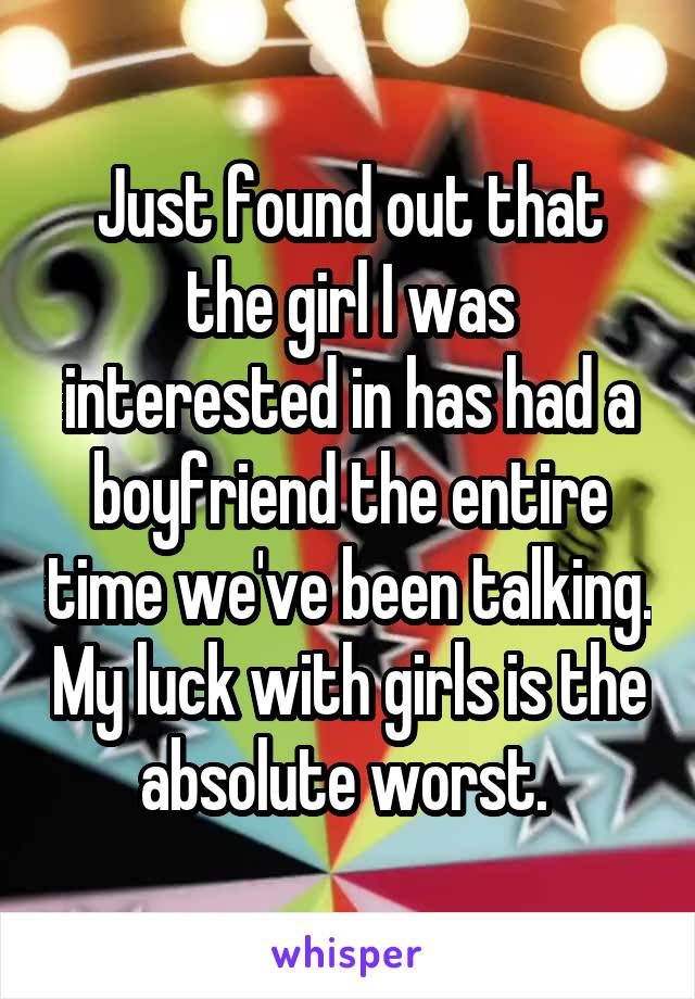 Just found out that the girl I was interested in has had a boyfriend the entire time we've been talking. My luck with girls is the absolute worst.