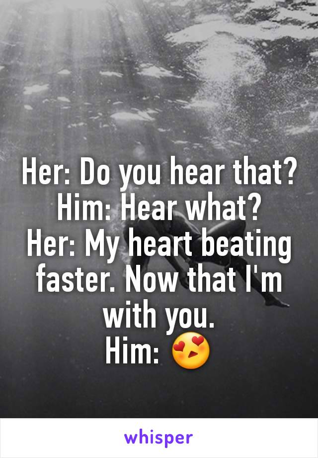 Her: Do you hear that? Him: Hear what? Her: My heart beating faster. Now that I'm with you. Him: 😍