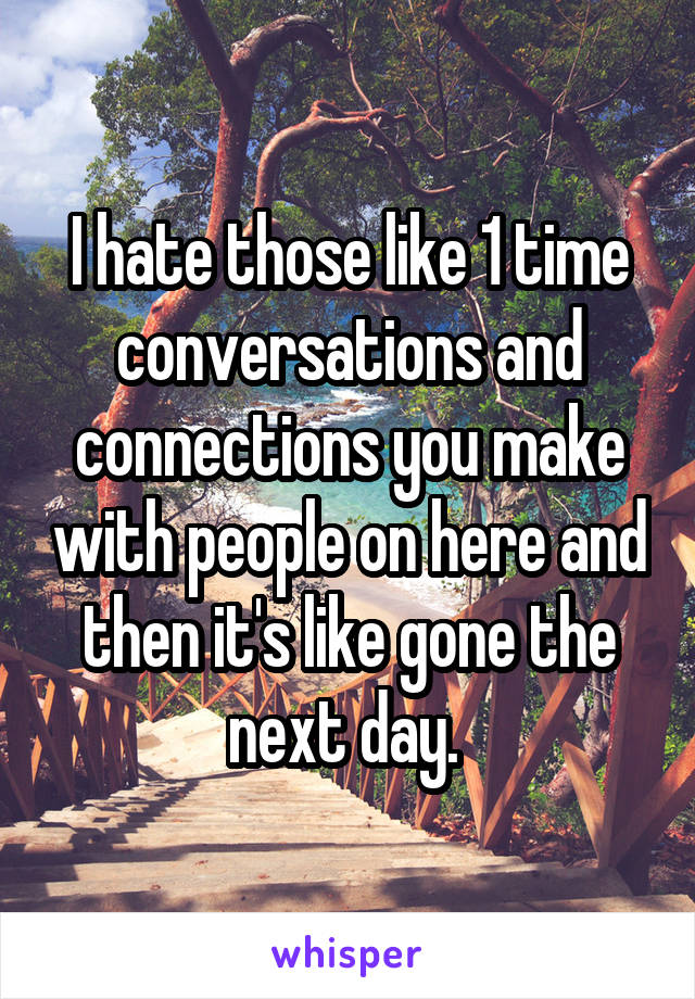 I hate those like 1 time conversations and connections you make with people on here and then it's like gone the next day.