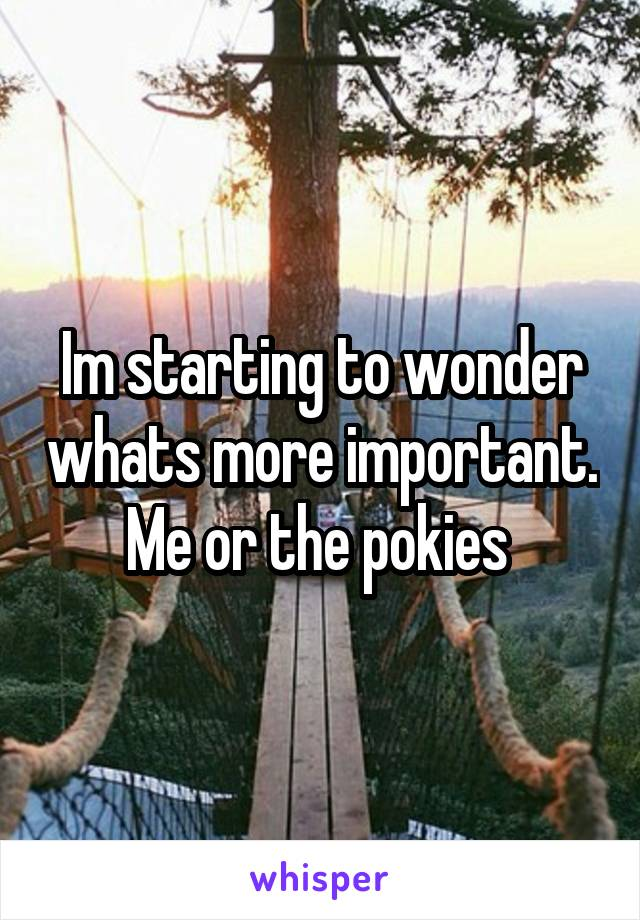 Im starting to wonder whats more important. Me or the pokies