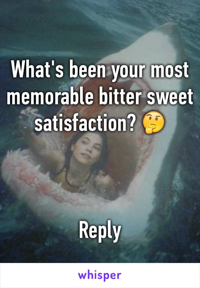 What's been your most memorable bitter sweet satisfaction? 🤔     Reply