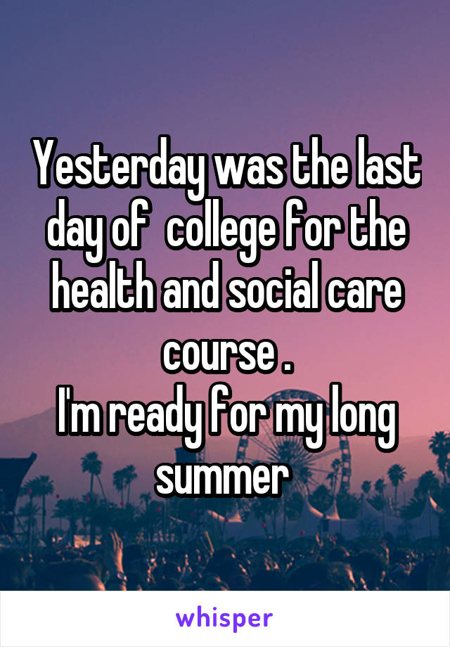 Yesterday was the last day of  college for the health and social care course . I'm ready for my long summer
