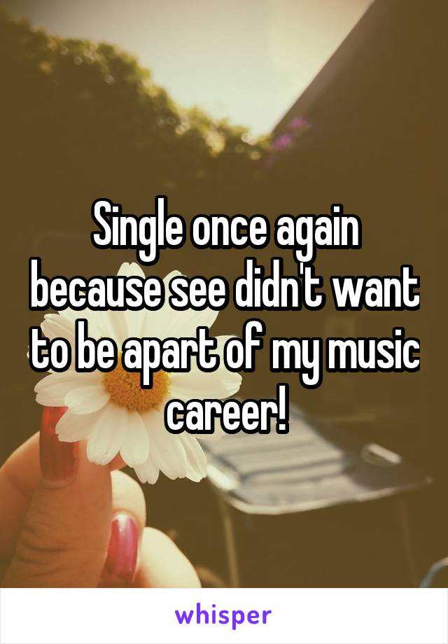 Single once again because see didn't want to be apart of my music career!
