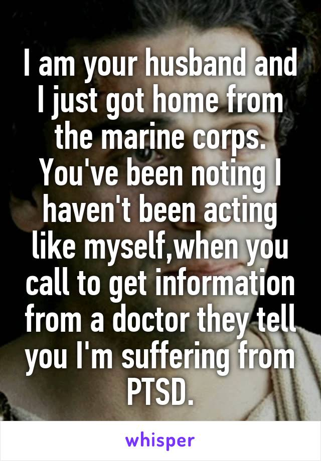 I am your husband and I just got home from the marine corps. You've been noting I haven't been acting like myself,when you call to get information from a doctor they tell you I'm suffering from PTSD.