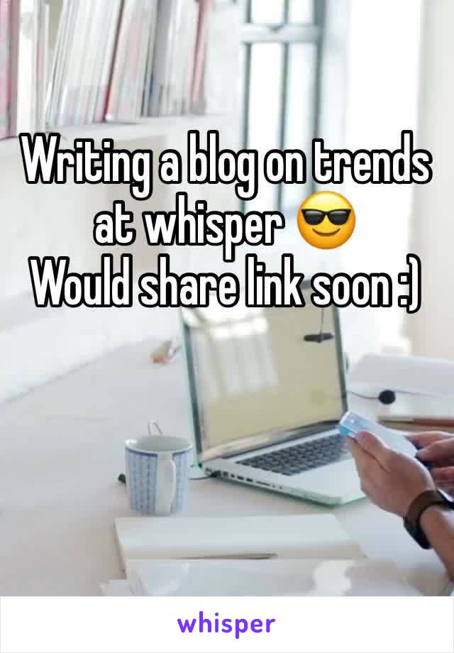 Writing a blog on trends at whisper 😎 Would share link soon :)