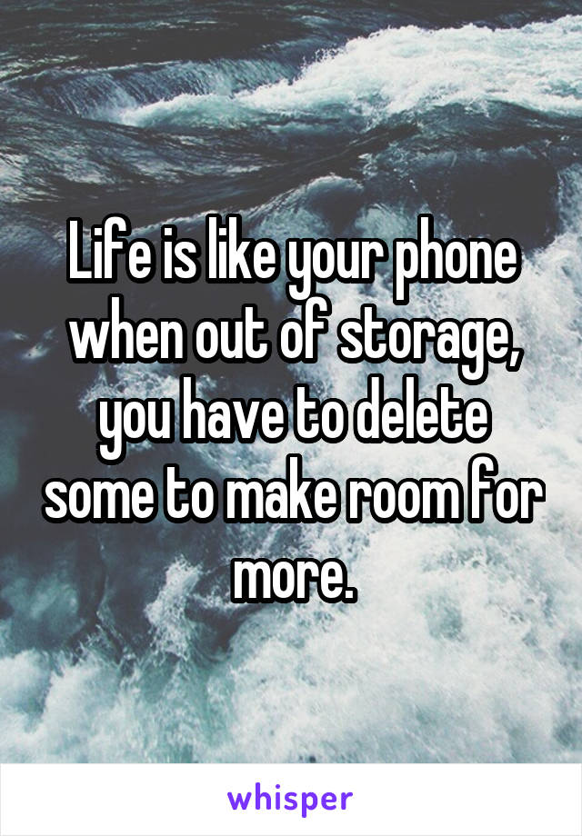 Life is like your phone when out of storage, you have to delete some to make room for more.