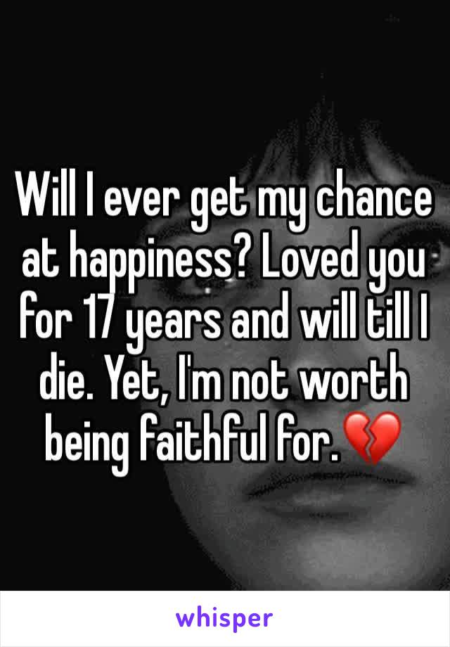 Will I ever get my chance at happiness? Loved you for 17 years and will till I die. Yet, I'm not worth being faithful for.💔