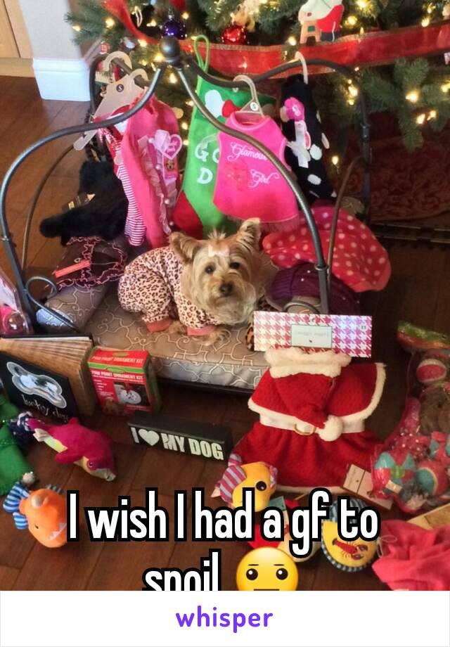 I wish I had a gf to spoil 😐